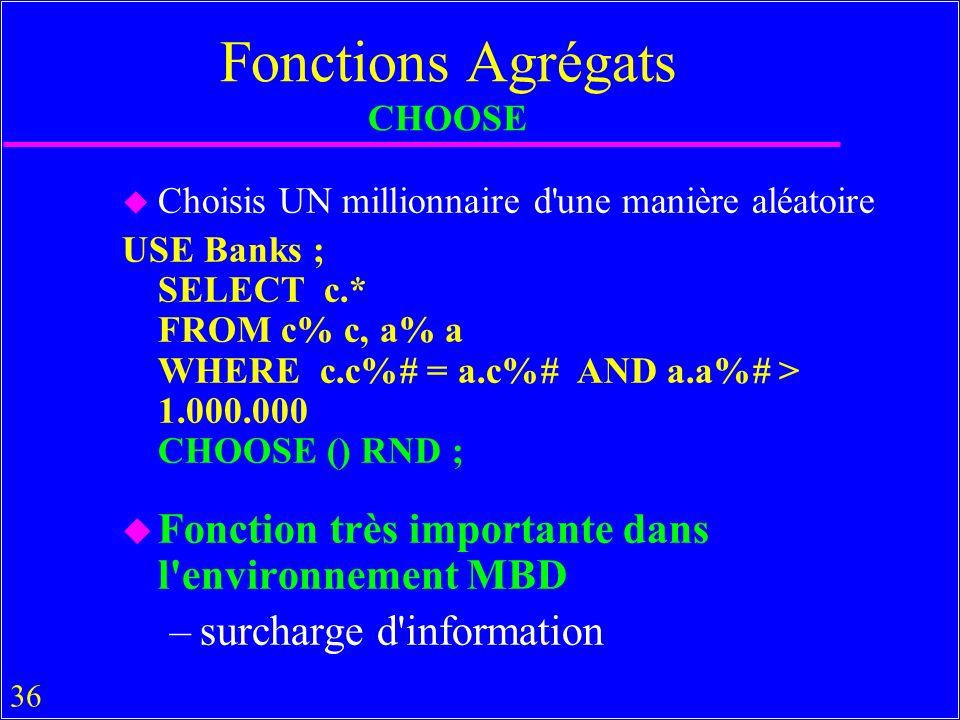 36 Fonctions Agrégats CHOOSE u Choisis UN millionnaire d'une manière aléatoire USE Banks ; SELECT c.* FROM c% c, a% a WHERE c.c%# = a.c%# AND a.a%# >