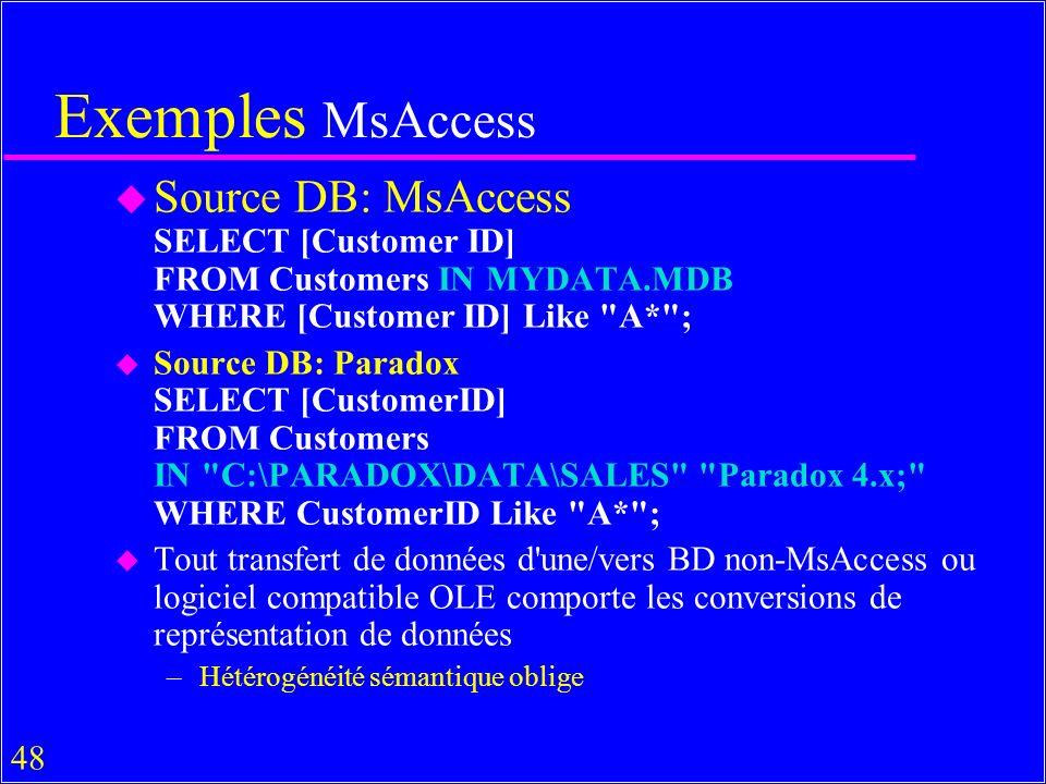 48 Exemples MsAccess u Source DB: MsAccess SELECT [Customer ID] FROM Customers IN MYDATA.MDB WHERE [Customer ID] Like A* ; u Source DB: Paradox SELECT [CustomerID] FROM Customers IN C:\PARADOX\DATA\SALES Paradox 4.x; WHERE CustomerID Like A* ; u Tout transfert de données d une/vers BD non-MsAccess ou logiciel compatible OLE comporte les conversions de représentation de données –Hétérogénéité sémantique oblige