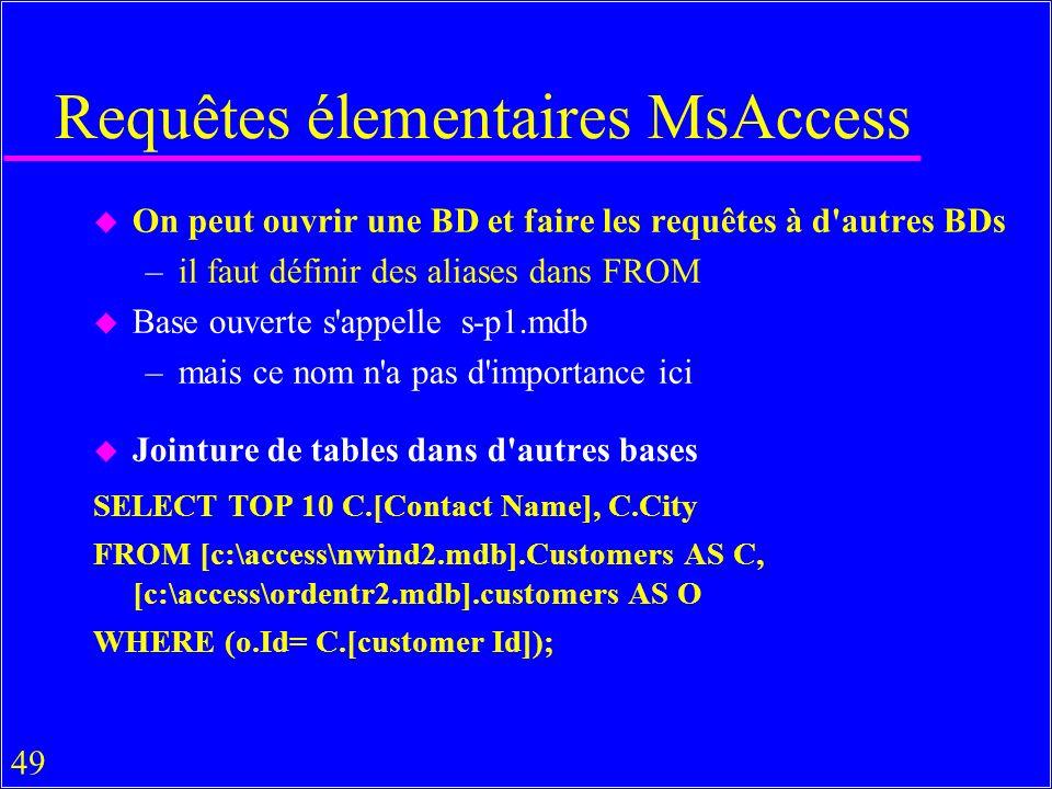 49 Requêtes élementaires MsAccess u On peut ouvrir une BD et faire les requêtes à d autres BDs –il faut définir des aliases dans FROM u Base ouverte s appelle s-p1.mdb –mais ce nom n a pas d importance ici u Jointure de tables dans d autres bases SELECT TOP 10 C.[Contact Name], C.City FROM [c:\access\nwind2.mdb].Customers AS C, [c:\access\ordentr2.mdb].customers AS O WHERE (o.Id= C.[customer Id]);