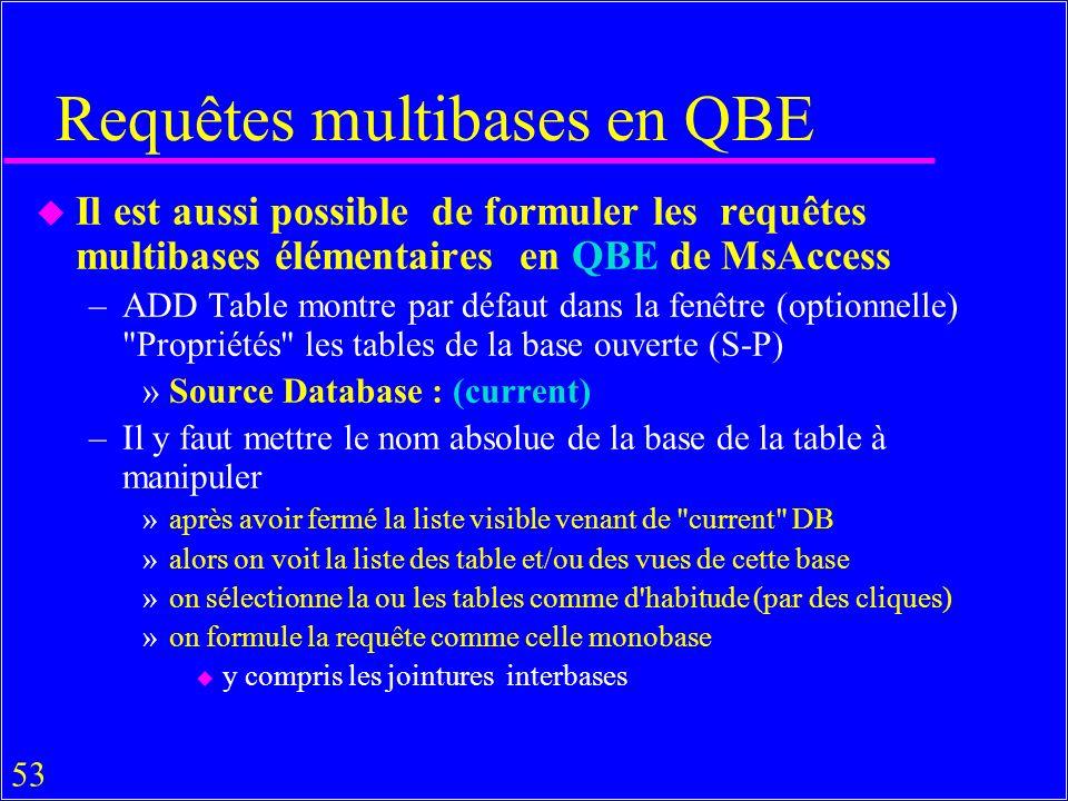 53 Requêtes multibases en QBE u Il est aussi possible de formuler les requêtes multibases élémentaires en QBE de MsAccess –ADD Table montre par défaut dans la fenêtre (optionnelle) Propriétés les tables de la base ouverte (S-P) »Source Database : (current) –Il y faut mettre le nom absolue de la base de la table à manipuler »après avoir fermé la liste visible venant de current DB »alors on voit la liste des table et/ou des vues de cette base »on sélectionne la ou les tables comme d habitude (par des cliques) »on formule la requête comme celle monobase u y compris les jointures interbases