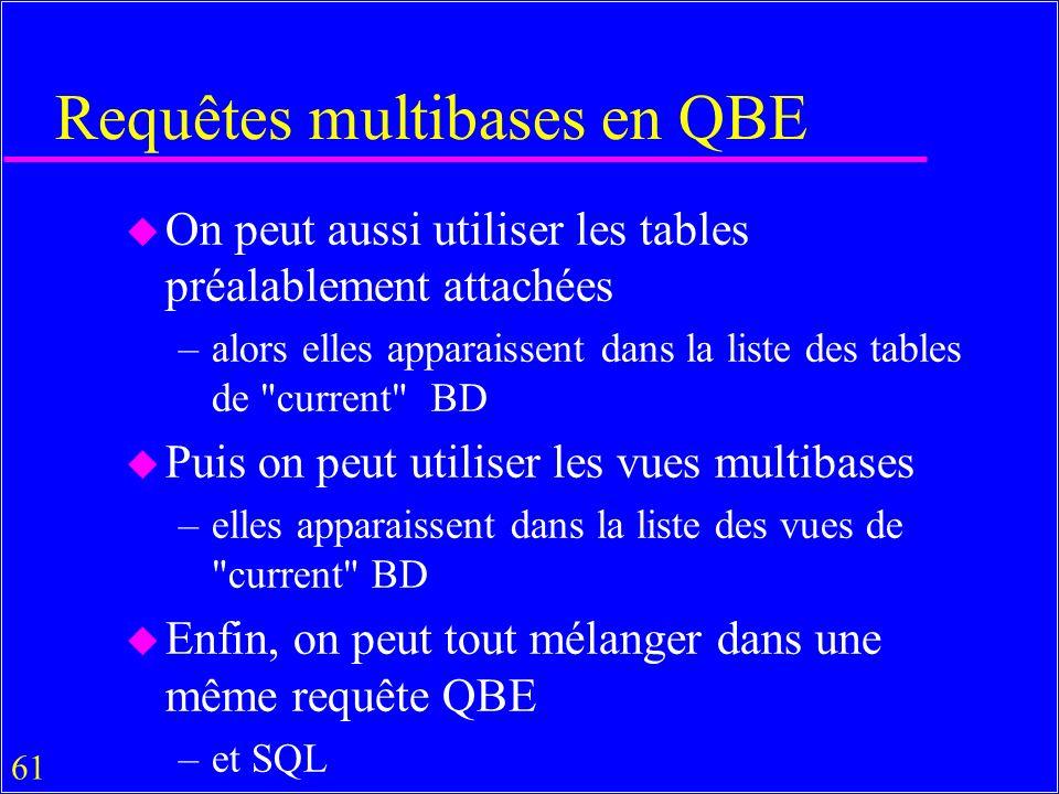 61 Requêtes multibases en QBE u On peut aussi utiliser les tables préalablement attachées –alors elles apparaissent dans la liste des tables de current BD u Puis on peut utiliser les vues multibases –elles apparaissent dans la liste des vues de current BD u Enfin, on peut tout mélanger dans une même requête QBE –et SQL