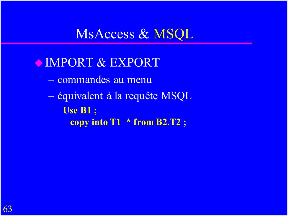 63 MsAccess & MSQL u IMPORT & EXPORT –commandes au menu –équivalent à la requête MSQL Use B1 ; copy into T1 * from B2.T2 ;