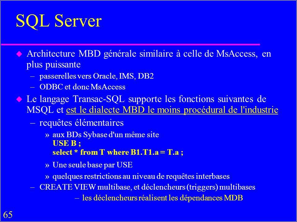 65 SQL Server u Architecture MBD générale similaire à celle de MsAccess, en plus puissante –passerelles vers Oracle, IMS, DB2 –ODBC et donc MsAccess u Le langage Transac-SQL supporte les fonctions suivantes de MSQL et est le dialecte MBD le moins procédural de l industrie –requêtes élémentaires »aux BDs Sybase d un même site USE B ; select * from T where B1.T1.a = T.a ; »Une seule base par USE »quelques restrictions au niveau de requêtes interbases –CREATE VIEW multibase, et déclencheurs (triggers) multibases –les déclencheurs réalisent les dépendances MDB