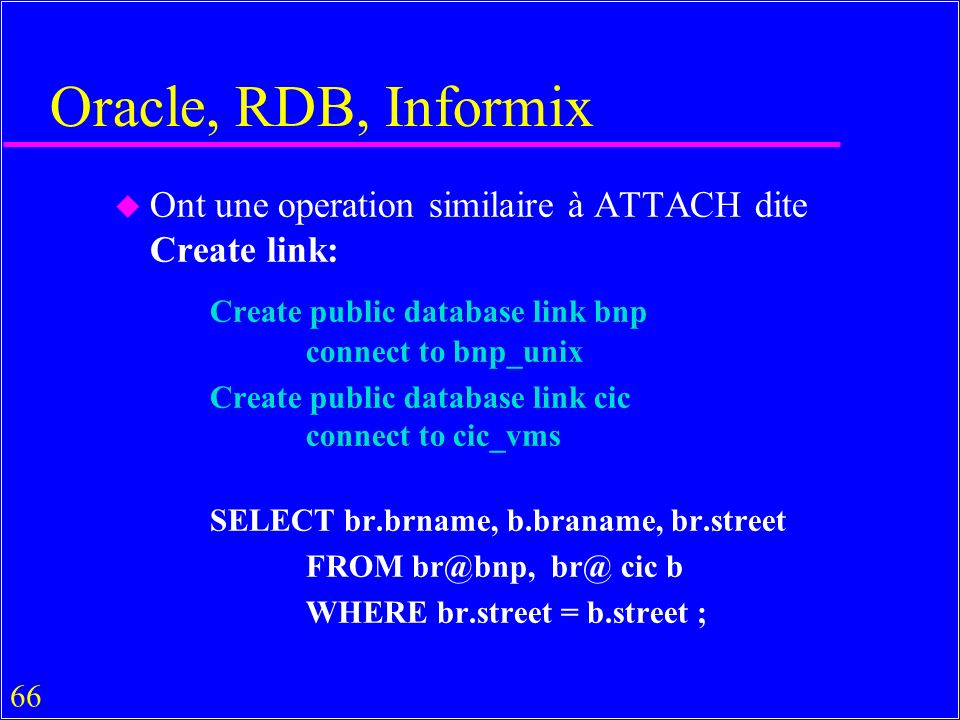 66 Oracle, RDB, Informix u Ont une operation similaire à ATTACH dite Create link: Create public database link bnp connect to bnp_unix Create public database link cic connect to cic_vms SELECT br.brname, b.braname, br.street FROM br@bnp, br@ cic b WHERE br.street = b.street ;