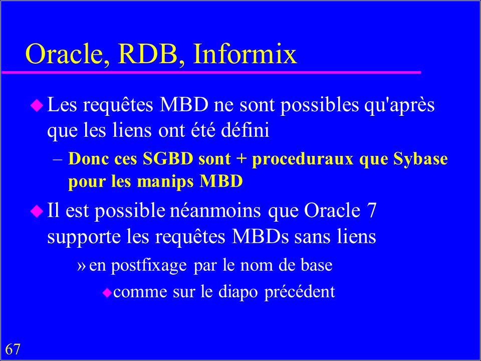 67 Oracle, RDB, Informix u Les requêtes MBD ne sont possibles qu après que les liens ont été défini –Donc ces SGBD sont + proceduraux que Sybase pour les manips MBD u Il est possible néanmoins que Oracle 7 supporte les requêtes MBDs sans liens »en postfixage par le nom de base u comme sur le diapo précédent