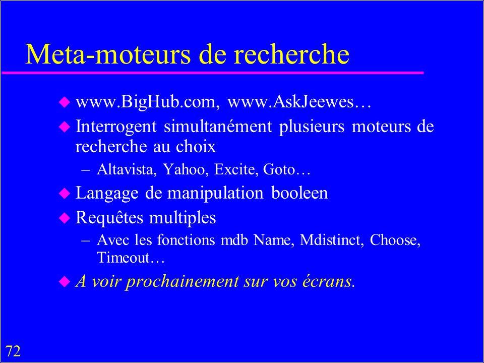 72 Meta-moteurs de recherche u www.BigHub.com, www.AskJeewes… u Interrogent simultanément plusieurs moteurs de recherche au choix –Altavista, Yahoo, Excite, Goto… u Langage de manipulation booleen u Requêtes multiples –Avec les fonctions mdb Name, Mdistinct, Choose, Timeout… u A voir prochainement sur vos écrans.