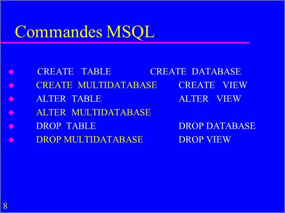 8 Commandes MSQL u CREATE TABLECREATE DATABASE u CREATE MULTIDATABASECREATE VIEW u ALTER TABLEALTER VIEW u ALTER MULTIDATABASE u DROP TABLEDROP DATABASE u DROP MULTIDATABASEDROP VIEW