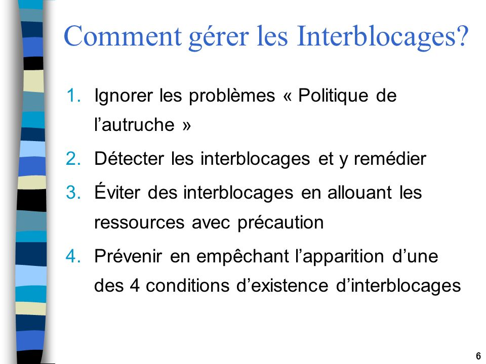 6 Comment gérer les Interblocages? 1.Ignorer les problèmes « Politique de lautruche » 2.Détecter les interblocages et y remédier 3.Éviter des interblo