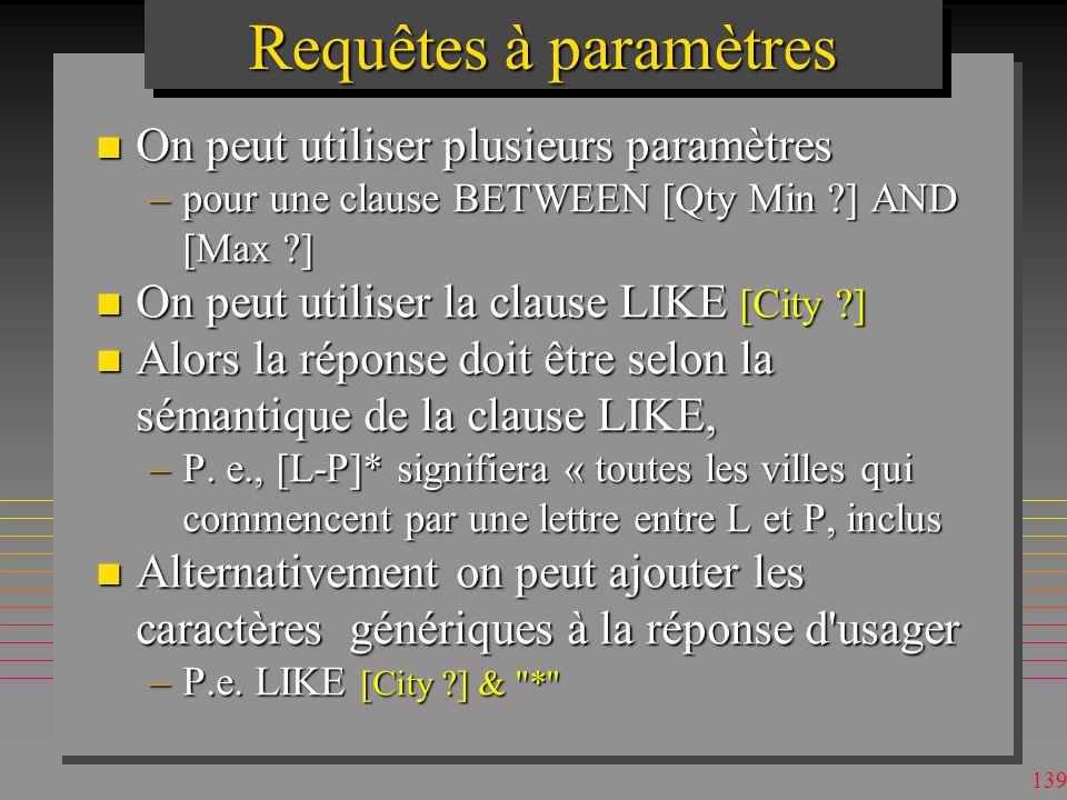 138 Requêtes à paramètres n un paramètre : un [texte visualisé] dans la clause WHERE pour que l usager indique une valeur –le texte peut être sans [], sil ne désigne pas dattribut et n a pas de blancs, # etc.