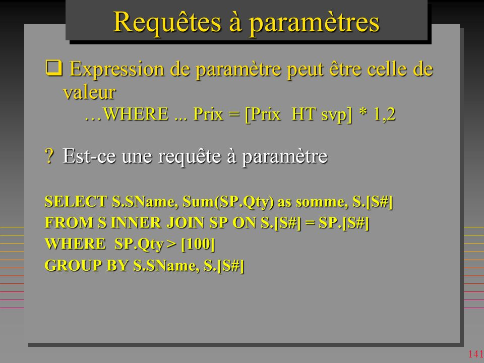 140 Requêtes à paramètres n Le nom dans le paramètre a la priorité sur le nom de l attribut, si on génère un conflit de noms PARAMETERS [weight] Long; SELECT P.Weight, p.Weight+3/2, P.Color FROM P WHERE p.Weight+3/2 > weight and weight + 6 > p.weight; n On évite le conflit par lemploi de P.Weight n Note: il n y a ci-dessus quun seul param.