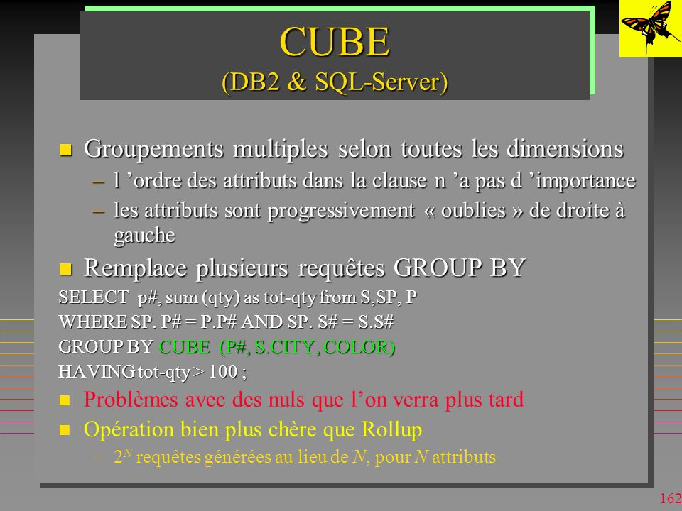 161 ROLLUP (DB2 & SQL-Server) n Groupements multiples (super-groupes) selon une dimension –l ordre des attributs dans la clause a l importance –les attributs sont progressivement « oublies » de droite à gauche n Remplace plusieurs requêtes GROUP BY SELECT p#, sum (qty) as tot-qty from S,SP, P WHERE SP.