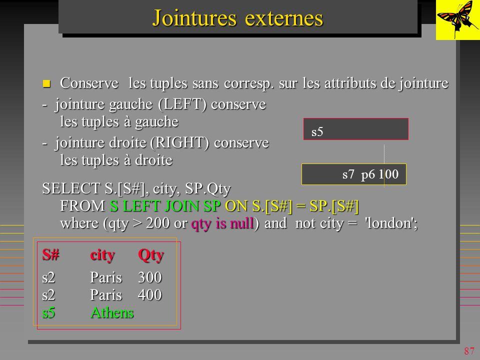 86 Theta-jointures & Self-jointures n L opérateur T de comparaison dans une clause de jointure peut-être en fait : –T =,, >= <>} n Une table peut-être jointe avec elle-même –On suppose que les noms de fournisseurs sont tos différents SELECT s1.[s#], s1.sname, s2.[s#], s2.sname, s1.city FROM s s1, s s2 /* s1, s2 sont des aliases WHERE s1.city = s2.city and s1.sname < s2.sname; s1.s#s1.snames2.s#s2.snamecity s4Clarks1SmithLondon s3 Blake s2 Jones Paris