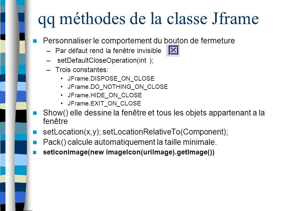 qq méthodes de la classe Jframe Personnaliser le comportement du bouton de fermeture –Par défaut rend la fenêtre invisible – setDefaultCloseOperation(int ); –Trois constantes: JFrame.DISPOSE_ON_CLOSE JFrame.DO_NOTHING_ON_CLOSE JFrame.HIDE_ON_CLOSE JFrame.EXIT_ON_CLOSE Show() elle dessine la fenêtre et tous les objets appartenant a la fenêtre setLocation(x,y); setLocationRelativeTo(Component); Pack() calcule automatiquement la taille minimale.
