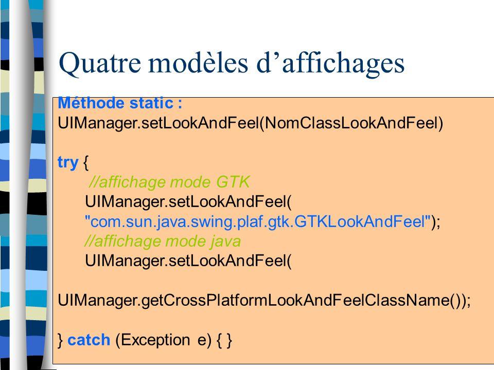 Quatre modèles daffichages Java Look & Feel GTK Look & Feel MacOS Look & FeelWindows Look & Feel La gestion daffichage est gérée par UIManager UIManager: intermédiaire entre les composantes java et le système daffichage de la machine Trois modes : mode programme, commande en ligne ou en cours dexécution Méthode static : UIManager.setLookAndFeel(NomClassLookAndFeel) try { //affichage mode GTK UIManager.setLookAndFeel( com.sun.java.swing.plaf.gtk.GTKLookAndFeel ); //affichage mode java UIManager.setLookAndFeel( UIManager.getCrossPlatformLookAndFeelClassName()); } catch (Exception e) { }