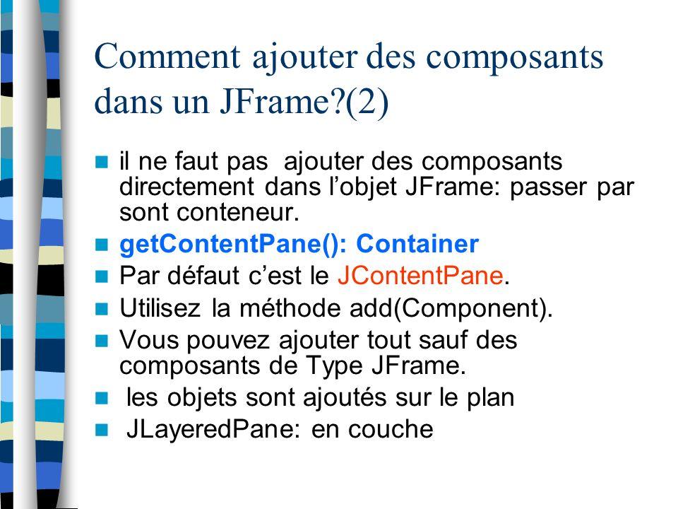 Comment ajouter des composants dans un JFrame (2) il ne faut pas ajouter des composants directement dans lobjet JFrame: passer par sont conteneur.