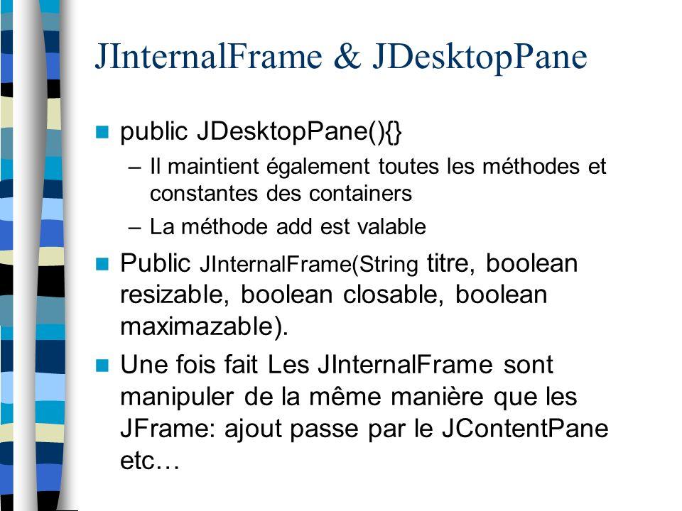 JInternalFrame & JDesktopPane public JDesktopPane(){} –Il maintient également toutes les méthodes et constantes des containers –La méthode add est valable Public JInternalFrame(String titre, boolean resizable, boolean closable, boolean maximazable).