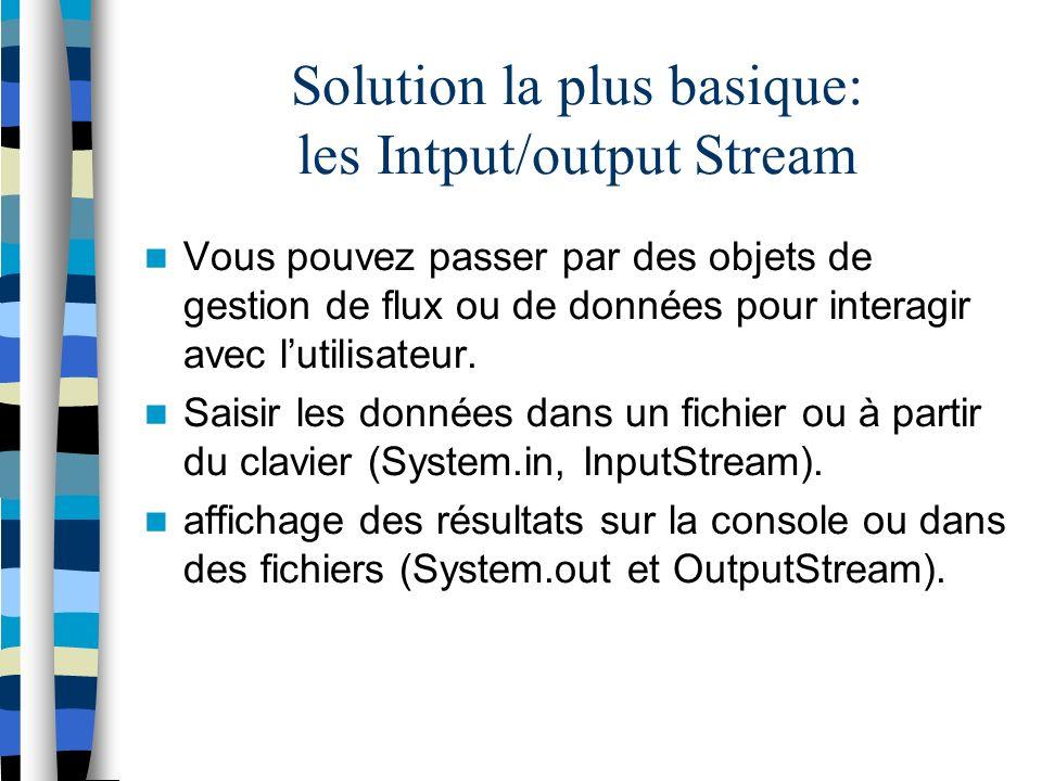 Solution la plus basique: les Intput/output Stream Vous pouvez passer par des objets de gestion de flux ou de données pour interagir avec lutilisateur.
