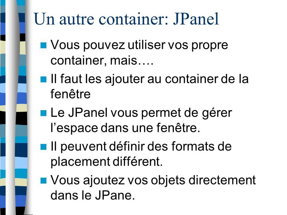 Un autre container: JPanel Vous pouvez utiliser vos propre container, mais….