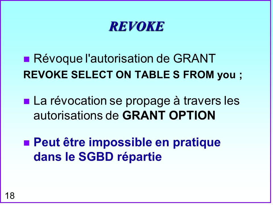 18 REVOKE n Révoque l'autorisation de GRANT REVOKE SELECT ON TABLE S FROM you ; n La révocation se propage à travers les autorisations de GRANT OPTION