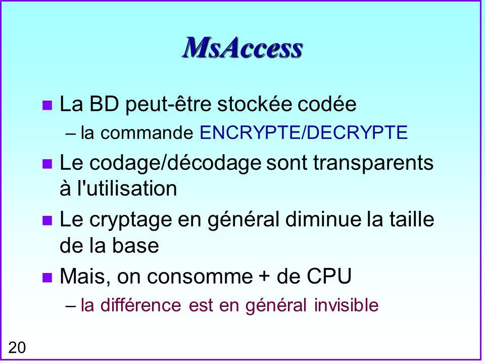 20 MsAccess n La BD peut-être stockée codée –la commande ENCRYPTE/DECRYPTE n Le codage/décodage sont transparents à l'utilisation n Le cryptage en gén