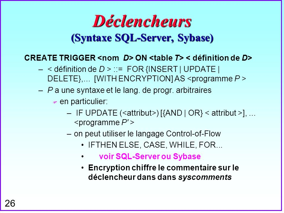 26 Déclencheurs (Syntaxe SQL-Server, Sybase) CREATE TRIGGER ON – ::= FOR {INSERT | UPDATE | DELETE},... [WITH ENCRYPTION] AS –P a une syntaxe et le la