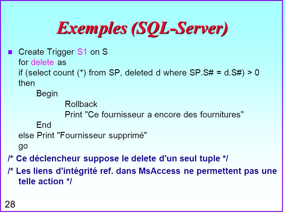 28 Exemples (SQL-Server) n Create Trigger S1 on S for delete as if (select count (*) from SP, deleted d where SP.S# = d.S#) > 0 then Begin Rollback Pr