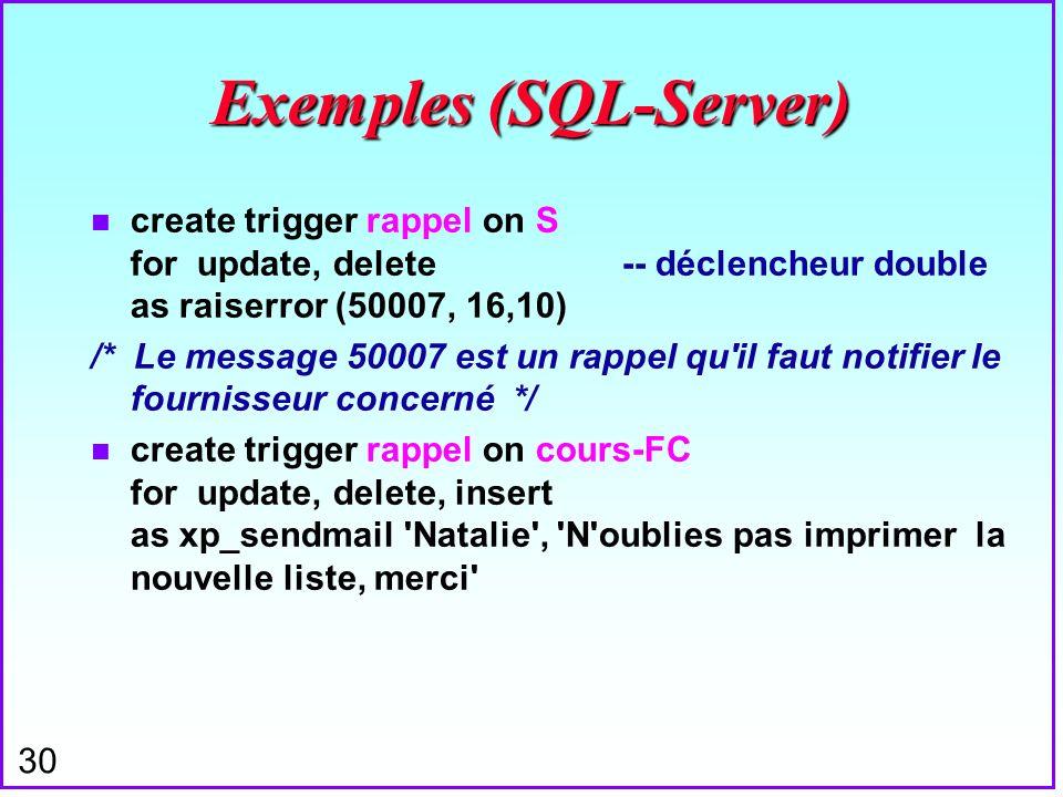 30 Exemples (SQL-Server) n create trigger rappel on S for update, delete -- déclencheur double as raiserror (50007, 16,10) /* Le message 50007 est un
