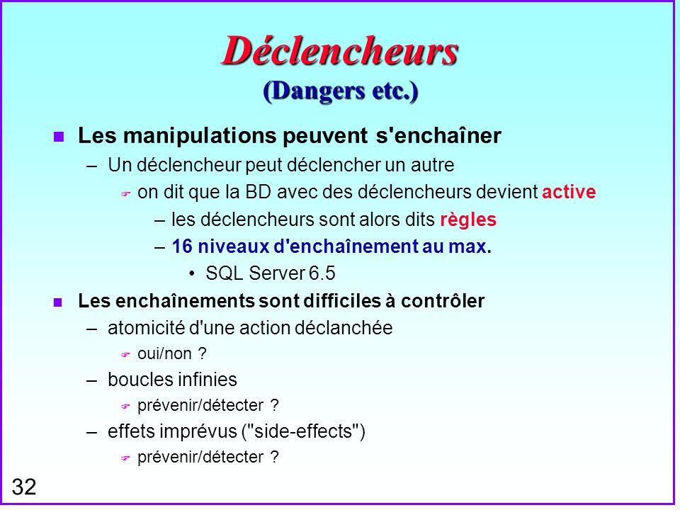 32 Déclencheurs (Dangers etc.) n Les manipulations peuvent s'enchaîner –Un déclencheur peut déclencher un autre F on dit que la BD avec des déclencheu
