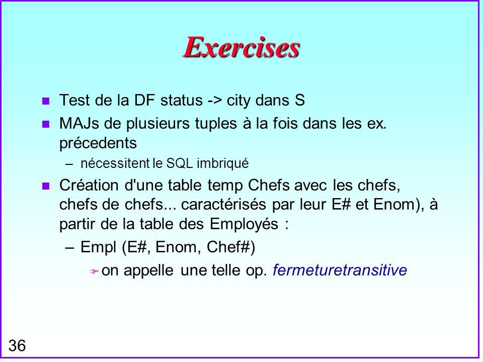 36 Exercises n Test de la DF status -> city dans S n MAJs de plusieurs tuples à la fois dans les ex. précedents –nécessitent le SQL imbriqué n Créatio