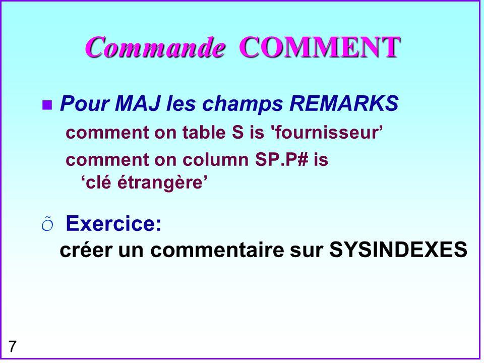 7 Commande COMMENT n Pour MAJ les champs REMARKS comment on table S is 'fournisseur comment on column SP.P# is clé étrangère Õ Exercice: créer un comm