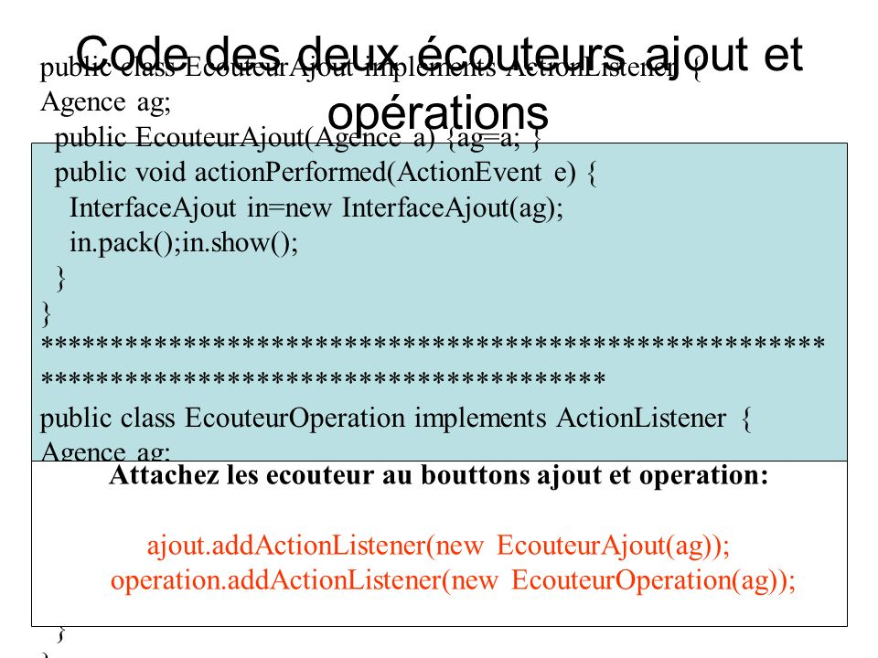 Code des deux écouteurs ajout et opérations public class EcouteurAjout implements ActionListener { Agence ag; public EcouteurAjout(Agence a) {ag=a; } public void actionPerformed(ActionEvent e) { InterfaceAjout in=new InterfaceAjout(ag); in.pack();in.show(); } ****************************************************** *************************************** public class EcouteurOperation implements ActionListener { Agence ag; public EcouteurOperation(Agence a) {ag=a;} public void actionPerformed(ActionEvent e) { InterOperation in=new InterOperation(ag); in.pack();in.show(); } Attachez les ecouteur au bouttons ajout et operation: ajout.addActionListener(new EcouteurAjout(ag)); operation.addActionListener(new EcouteurOperation(ag));