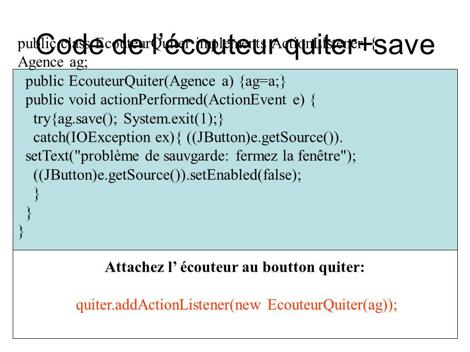 Code de lécouteur quiter+save public class EcouteurQuiter implements ActionListener { Agence ag; public EcouteurQuiter(Agence a) {ag=a;} public void actionPerformed(ActionEvent e) { try{ag.save(); System.exit(1);} catch(IOException ex){ ((JButton)e.getSource()).