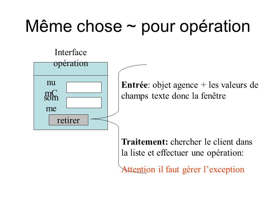 Même chose ~ pour opération Interface opération nu mC som me retirer Entrée: objet agence + les valeurs de champs texte donc la fenêtre Traitement: chercher le client dans la liste et effectuer une opération: Attention il faut gérer lexception