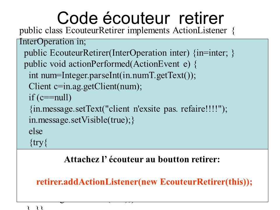Code écouteur retirer public class EcouteurRetirer implements ActionListener { InterOperation in; public EcouteurRetirer(InterOperation inter) {in=inter; } public void actionPerformed(ActionEvent e) { int num=Integer.parseInt(in.numT.getText()); Client c=in.ag.getClient(num); if (c==null) {in.message.setText( client n exsite pas.