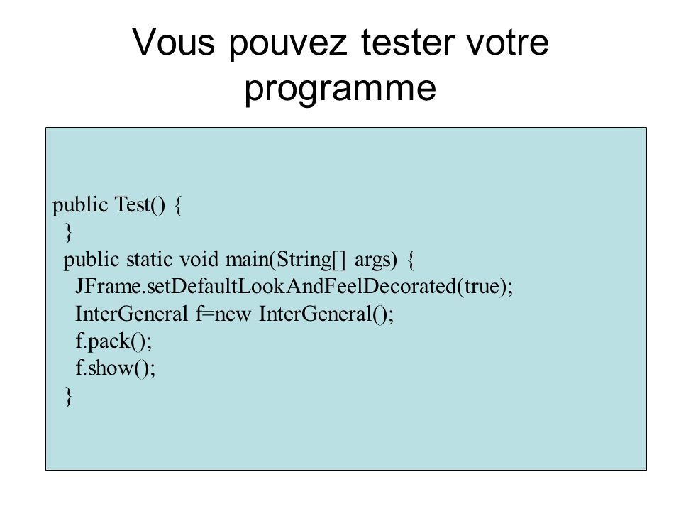 Vous pouvez tester votre programme public Test() { } public static void main(String[] args) { JFrame.setDefaultLookAndFeelDecorated(true); InterGenera