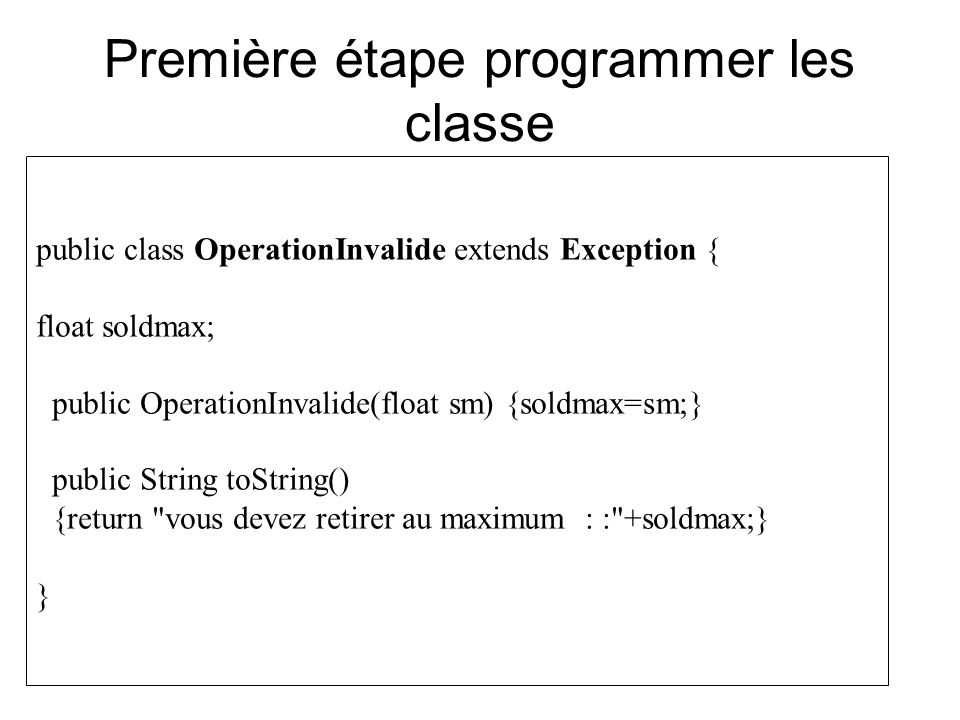 Première étape programmer les classe public class OperationInvalide extends Exception { float soldmax; public OperationInvalide(float sm) {soldmax=sm;} public String toString() {return vous devez retirer au maximum : : +soldmax;} }