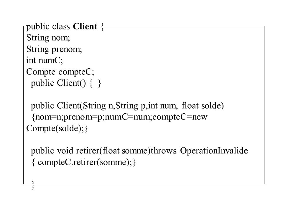 public class Client { String nom; String prenom; int numC; Compte compteC; public Client() { } public Client(String n,String p,int num, float solde) {nom=n;prenom=p;numC=num;compteC=new Compte(solde);} public void retirer(float somme)throws OperationInvalide { compteC.retirer(somme);} }