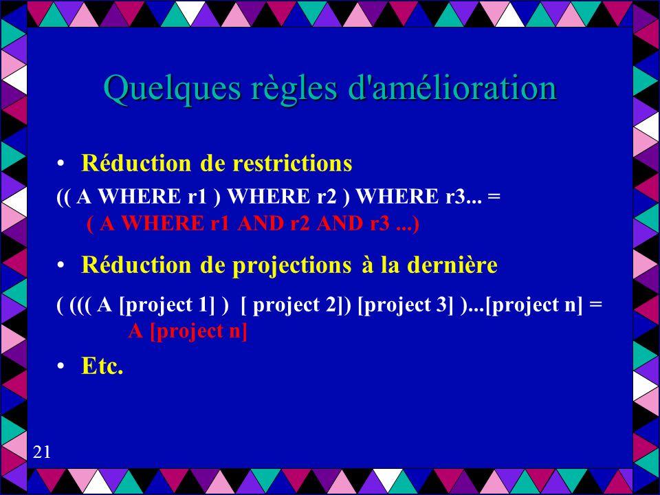 21 Quelques règles d amélioration Réduction de restrictions (( A WHERE r1 ) WHERE r2 ) WHERE r3...