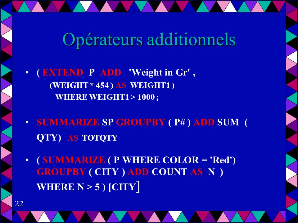 22 Opérateurs additionnels ( EXTEND P ADD Weight in Gr , (WEIGHT * 454 ) AS WEIGHT1 ) WHERE WEIGHT1 > 1000 ; SUMMARIZE SP GROUPBY ( P# ) ADD SUM ( QTY) AS TOTQTY ( SUMMARIZE ( P WHERE COLOR = Red ) GROUPBY ( CITY ) ADD COUNT AS N ) WHERE N > 5 ) [CITY ]