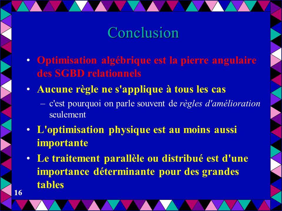 16 Conclusion Optimisation algébrique est la pierre angulaire des SGBD relationnels Aucune règle ne s'applique à tous les cas –c'est pourquoi on parle