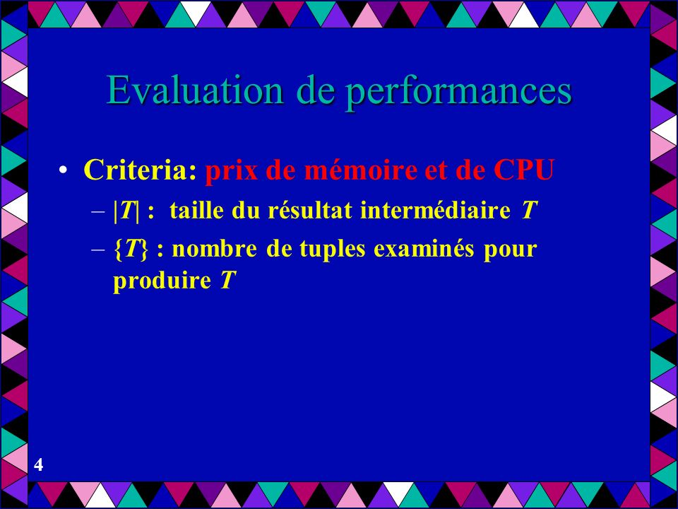 4 Evaluation de performances Criteria: prix de mémoire et de CPU – T  : taille du résultat intermédiaire T –{T} : nombre de tuples examinés pour produ