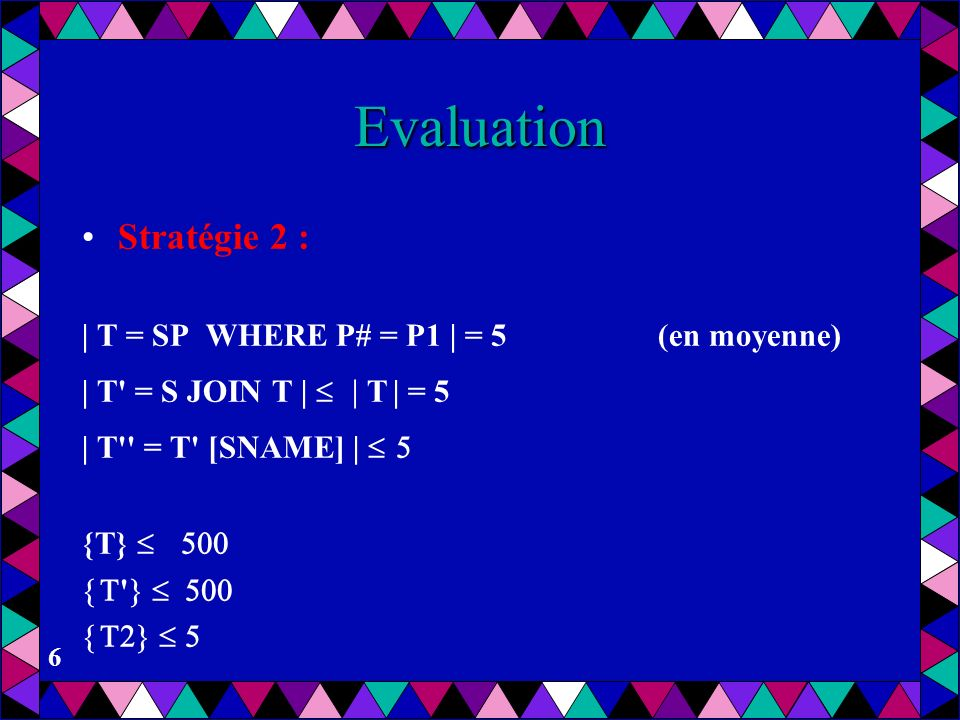 6 Evaluation Stratégie 2 : | T = SP WHERE P# = P1 | = 5(en moyenne) | T' = S JOIN T | T | = 5 | T'' = T' [SNAME] | {T} '