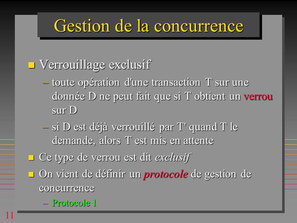 11 Gestion de la concurrence n Verrouillage exclusif –toute opération d une transaction T sur une donnée D ne peut fait que si T obtient un verrou sur D –si D est déjà verrouillé par T quand T le demande, alors T est mis en attente n Ce type de verrou est dit exclusif n On vient de définir un protocole de gestion de concurrence –Protocole 1