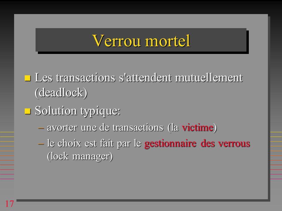 17 Verrou mortel n Les transactions s attendent mutuellement (deadlock) n Solution typique: –avorter une de transactions (la victime) –le choix est fait par le gestionnaire des verrous (lock manager)