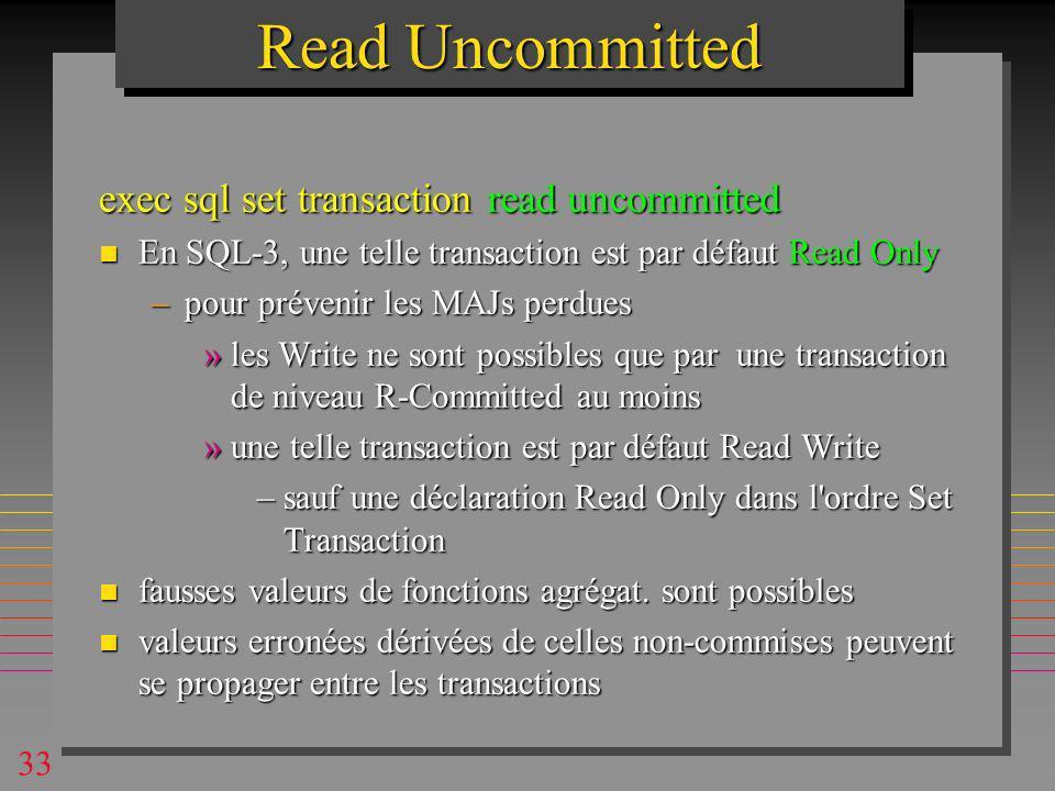 33 Read Uncommitted exec sql set transaction read uncommitted n En SQL-3, une telle transaction est par défaut Read Only –pour prévenir les MAJs perdues »les Write ne sont possibles que par une transaction de niveau R-Committed au moins »une telle transaction est par défaut Read Write –sauf une déclaration Read Only dans l ordre Set Transaction n fausses valeurs de fonctions agrégat.