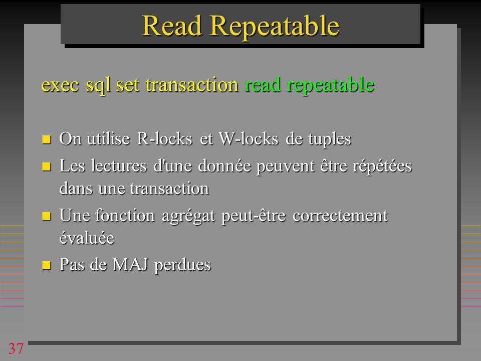 37 Read Repeatable exec sql set transaction read repeatable n On utilise R-locks et W-locks de tuples n Les lectures d une donnée peuvent être répétées dans une transaction n Une fonction agrégat peut-être correctement évaluée n Pas de MAJ perdues