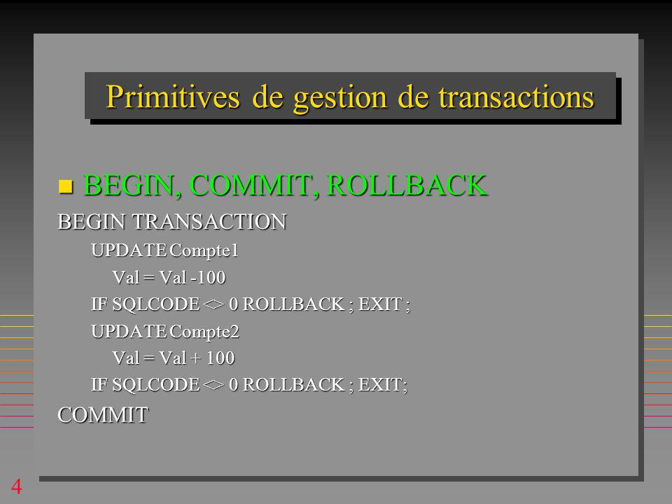 4 Primitives de gestion de transactions n BEGIN, COMMIT, ROLLBACK BEGIN TRANSACTION UPDATE Compte1 Val = Val -100 IF SQLCODE <> 0 ROLLBACK ; EXIT ; UPDATE Compte2 Val = Val + 100 IF SQLCODE <> 0 ROLLBACK ; EXIT; COMMIT