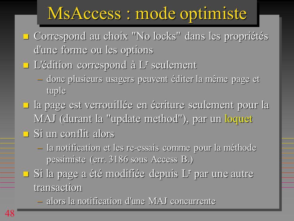 48 MsAccess : mode optimiste n Correspond au choix No locks dans les propriétés d une forme ou les options n L édition correspond à L r seulement –donc plusieurs usagers peuvent éditer la même page et tuple n la page est verrouillée en écriture seulement pour la MAJ (durant la update method ), par un loquet n Si un conflit alors –la notification et les re-essais comme pour la méthode pessimiste (err.