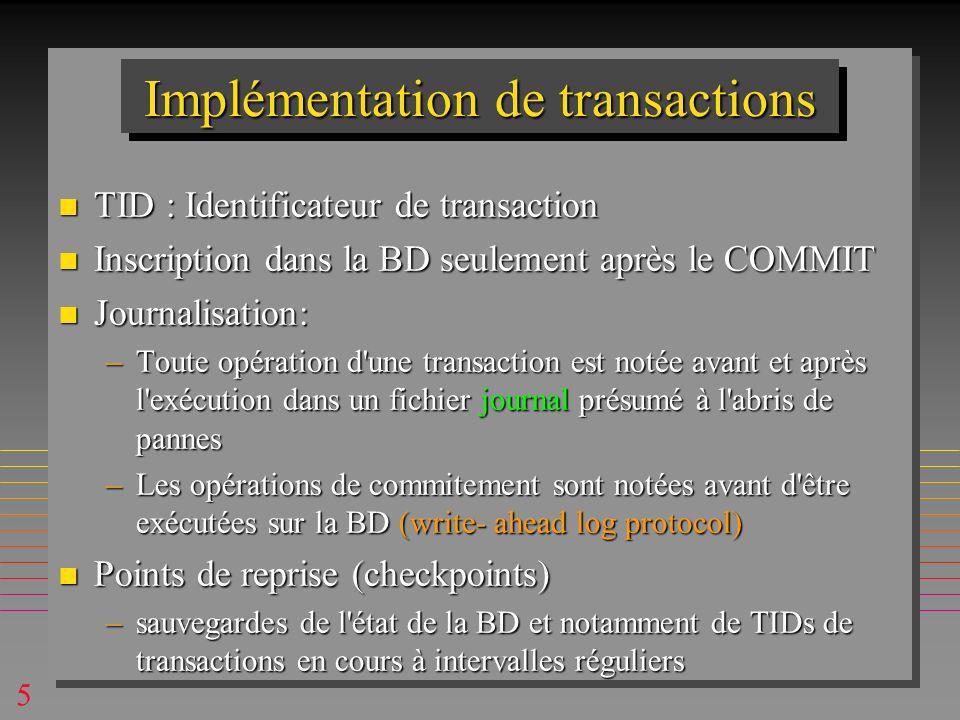 5 Implémentation de transactions n TID : Identificateur de transaction n Inscription dans la BD seulement après le COMMIT n Journalisation: –Toute opération d une transaction est notée avant et après l exécution dans un fichier journal présumé à l abris de pannes –Les opérations de commitement sont notées avant d être exécutées sur la BD (write- ahead log protocol) n Points de reprise (checkpoints) –sauvegardes de l état de la BD et notamment de TIDs de transactions en cours à intervalles réguliers