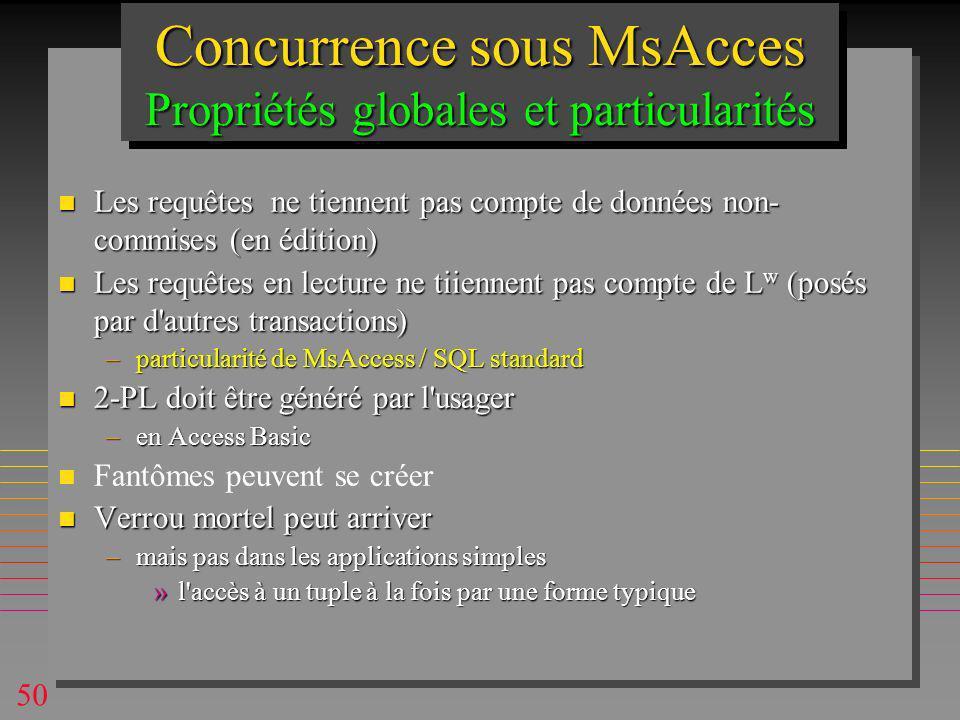 50 Concurrence sous MsAcces Propriétés globales et particularités n Les requêtes ne tiennent pas compte de données non- commises (en édition) n Les requêtes en lecture ne tiiennent pas compte de L w (posés par d autres transactions) –particularité de MsAccess / SQL standard n 2-PL doit être généré par l usager –en Access Basic n n Fantômes peuvent se créer n Verrou mortel peut arriver –mais pas dans les applications simples »l accès à un tuple à la fois par une forme typique